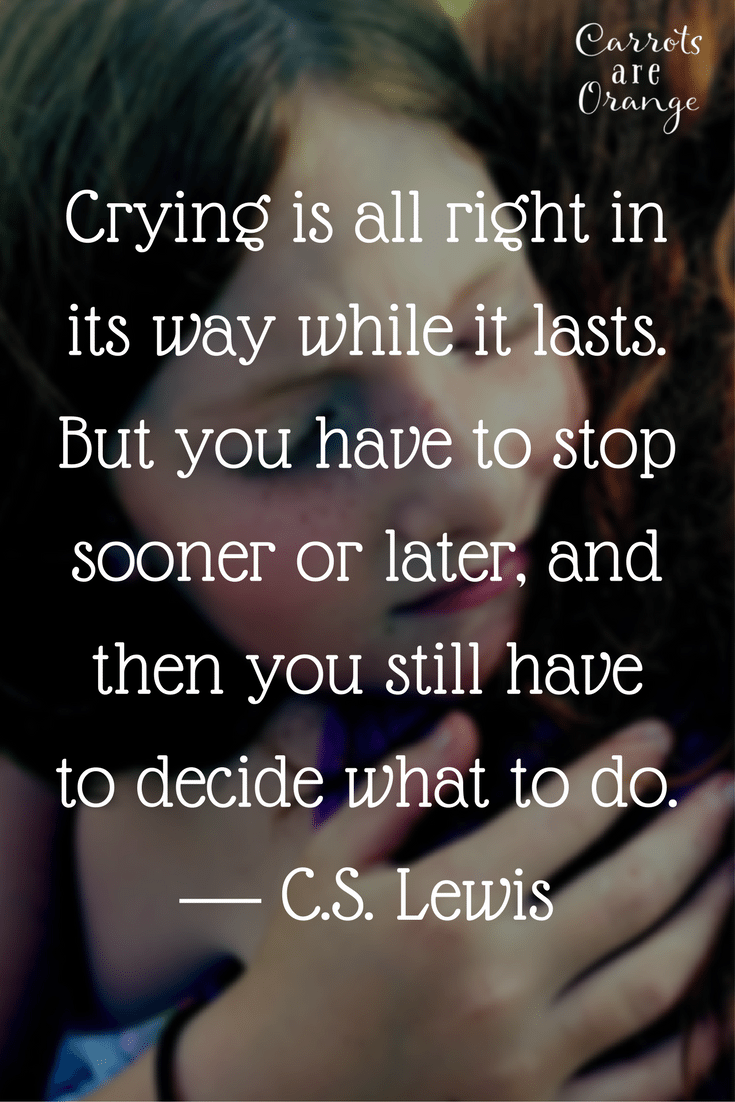 Crying is all right in its way while it lasts. But you have to stop sooner or later, and then you still have to decide what to do.― C.S. Lewis, The Silver Chair1